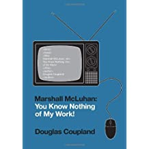 Marshall McLuhan: You Know Nothing of My Work! by Douglas Coupland (2010-11-30)