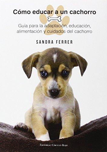 Cómo Educar a un Cachorro: Guía para la adaptación, educación, alimentación y cuidados del perro por Sandra Ferrer