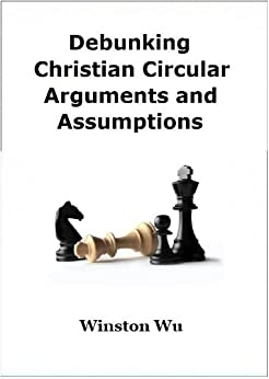 Debunking Christian Circular Arguments and Assumptions by [Wu, Winston]