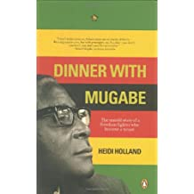 Dinner with Mugabe: The Man Behind the Monster: The Untold Story of a Freedom Fighter Who Became a Tyrant