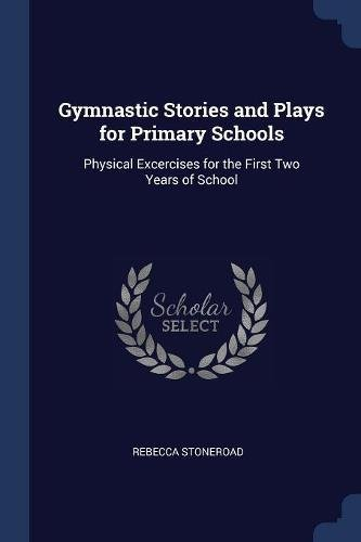 Gymnastic Stories and Plays for Primary Schools: Physical Excercises for the First Two Years of School por Rebecca Stoneroad