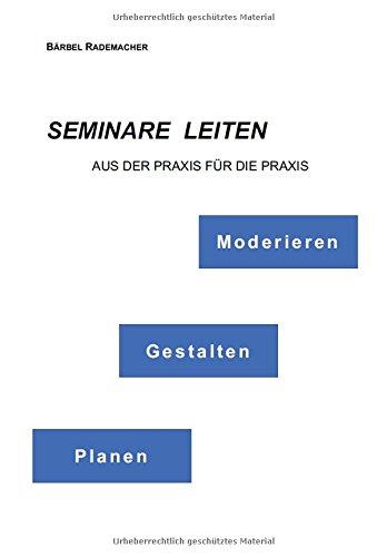Seminare leiten - Moderieren, Gestalten, Planen: Aus der Praxis für die Praxis