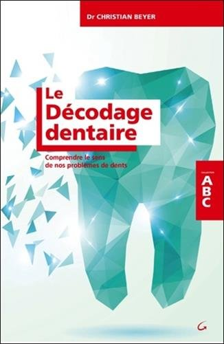 Le Dcodage dentaire - Comprendre le sens de nos problmes de dents - ABC