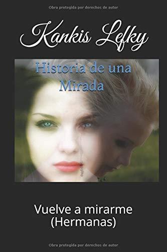 Historia de una Mirada (Libro # 2): Vuelve a mirarme (Hermanas) por Kankis Lefky