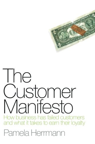 The Customer Manifesto: How Business Has Failed Customers And What It Takes To Earn Lasting Loyalty
