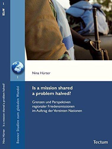 Is a mission shared a problem halved?: Grenzen und Perspektiven regionaler Friedensmissionen im Auftrag der Vereinten Nationen (Bonner Studien zum globalen Wandel)