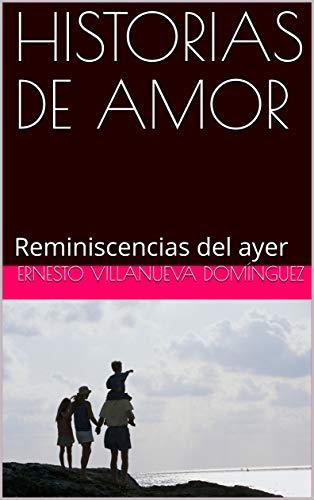 HISTORIAS DE AMOR: Reminiscencias del ayer por Ernesto Villanueva Domínguez