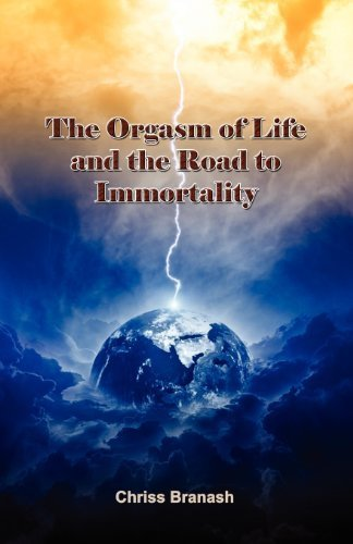 The Orgasm of Life and the Road to Immortality by Branash, Chriss (2011) Paperback
