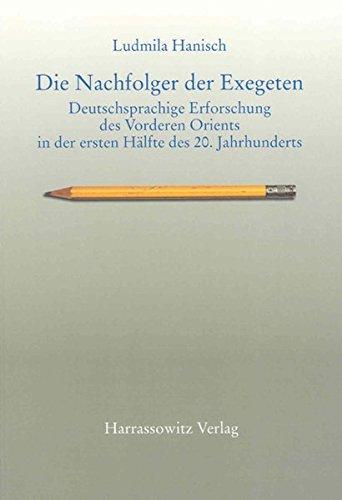 Die Nachfolger der Exegeten: Deutschsprachige Erforschung des Vorderen Orients in der ersten Hälfte des 20. Jahrhunderts