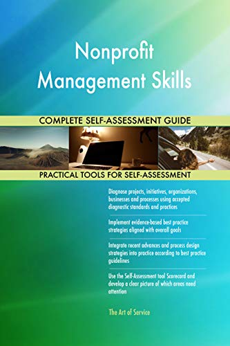 Nonprofit Management Skills All-Inclusive Self-Assessment - More than 700 Success Criteria, Instant Visual Insights, Comprehensive Spreadsheet Dashboard, Auto-Prioritized for Quick Results