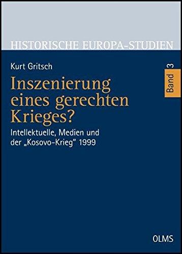 """Inszenierung eines gerechten Krieges?: Intellektuelle, Medien und der """"Kosovo-Krieg"""" 1999. (Historische Europa-Studien - Geschichte in Erfahrung, Gegenwart und Zukunft)"""
