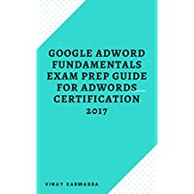 Google Adword Fundamentals Exam Prep Guide for Adwords Certification 2017 (English Edition)