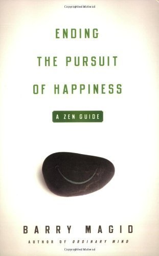Ending the Pursuit of Happiness: A Zen Guide to Ending the Pursuit of Happiness: Written by Barry Magid, 2008 Edition, Publisher: Wisdom Publications,U.S. [Paperback]