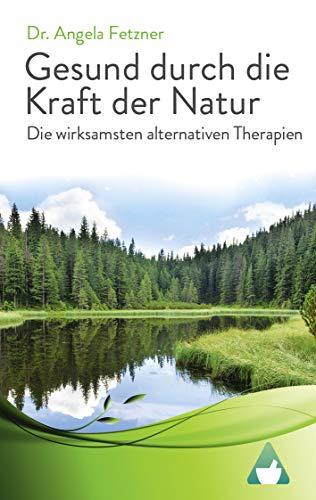 Die wirksamsten alternativen Therapien: Gesund durch die Kraft der Natur