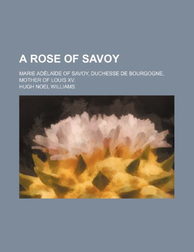 A Rose of Savoy; Marie Adelaide of Savoy, Duchesse de Bourgogne, Mother of Louis XV. Duchesse-rose