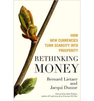 [(Rethinking Money: How New Currencies Turn Scarcity into Prosperity)] [ By (author) Bernard Lietaer, By (author) Jacqui Dunne ] [March, 2013]