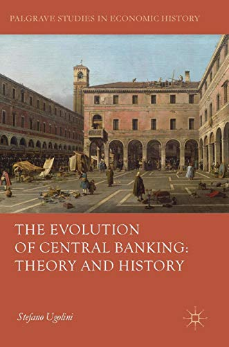 The Evolution of Central Banking: Theory and History (Palgrave Studies in Economic History)