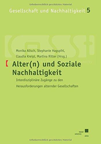 Alter(n) und Soziale Nachhaltigkeit: Interdisziplinäre Zugänge zu den Herausforderungen alternder Gesellschaften (Gesellschaft und Nachhaltigkeit)
