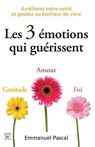 Les 3 émotions qui guérissent: Améliorez votre santé et goûtez au bonheur de vivre