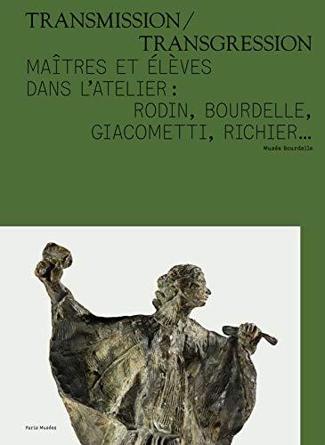 Transmission/Transgression : Maîtres et élèves dans l'atelier : Rodin, Bourdelle, Giacometti, Richier... par Collectif