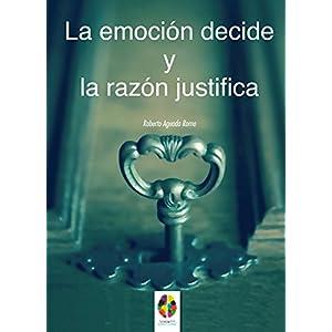 La Emoción decide y la Razón justifica (Gestión Emocional nº 7)