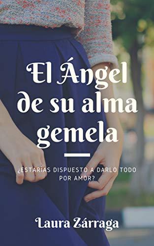 El Ángel de su alma gemela: ¿Estarías dispuesto a darlo todo por amor? (Ángeles rebeldes nº 1) por Laura Zárraga