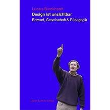 Design ist unsichtbar: Entwurf, Gesellschaft und Pädagogik