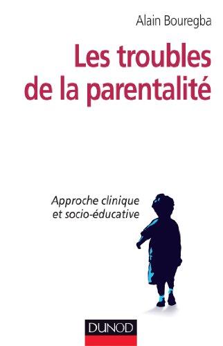 Les troubles de la parentalité - Approche clinique et socio-éducative par Alain Bouregba