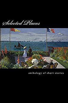 Selected Places by [Shafee, Fariel, Rioja, Gillian, Mueter, John, Whittaker, Victoria, McKiernan, Matthew, Corrigall, Melodie, Doreski, William, Jones, Billie Louise, Kate Hodges, Rob Pope and, Don Noel, Priscilla Cook and]