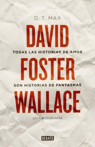 Todas las historias de amor son historias de fantasmas: David Foster Wallace. Una biografía por D. T. Max