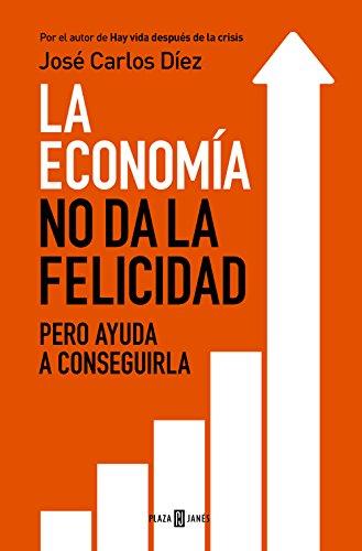 La economía no da la felicidad: pero ayuda a conseguirla por José Carlos Díez