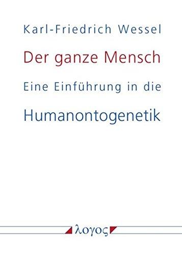 Der ganze Mensch: Eine Einführung in die Humanontogenetik oder Die biopsychosoziale Einheit Mensch von der Konzeption bis zum Tode