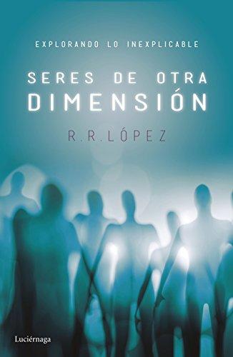 Seres de otra dimensión: Explorando lo inexplicable por R. R. López