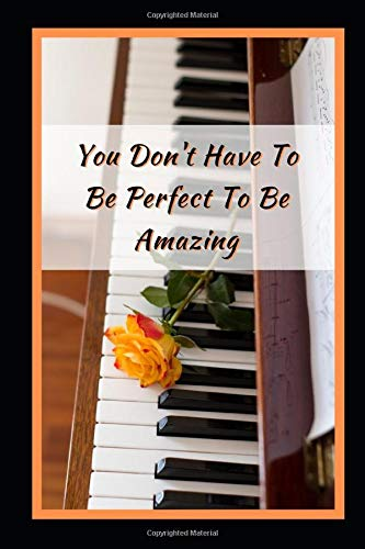 You Don't Have To Be Perfect To Be Amazing: Piano Themed Novelty Lined Notebook / Journal To Write In Perfect Gift Item (6 x 9 inches) -
