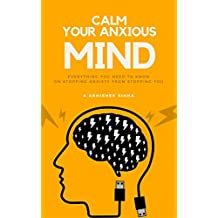 CALM YOUR ANXIOUS MIND: EVERYTHING YOU NEED TO KNOW ON STOPPING ANXIETY FROM STOPPING YOU (English Edition)