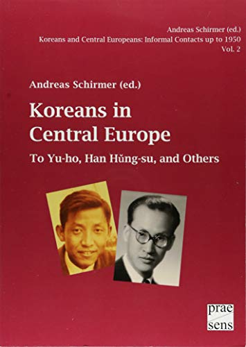 Koreans and Central Europeans: Informal Contacts up to 1950, ed. by Andreas Schirmer / Koreans in Central Europe: To Yu-ho, Han Hŭng-su, and Others