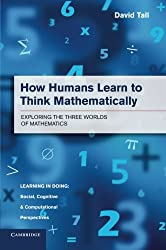 How Humans Learn to Think Mathematically: Exploring The Three Worlds Of Mathematics (Learning in Doing: Social, Cognitive and Computational Perspectives)