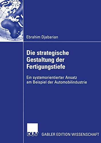 Die strategische Gestaltung der Fertigungstiefe . Ein systemorientierter Ansatz am Beispiel der Automobilindustrie