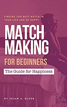 Matchmaking for beginners: The Guide for happiness: Find your best matchmaking in your life and be happy (English Edition) de [Olson, Susan A.]