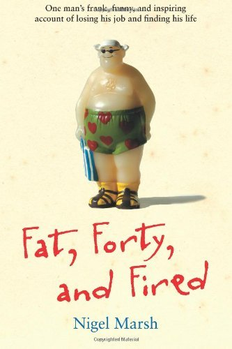 Fat, Forty, and Fired: One Man's Frank, Funny, and Inspiring Account of Losing His Job and Finding His Life by Nigel Marsh (2011-12-16)