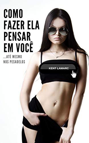 Como Fazer Ela Pensar Em Você: …Até Mesmo Nos Pesadelos (Portuguese Edition) por Kent Lamarc