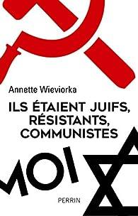 Ils étaient juifs, résistants, communistes par Annette Wieviorka