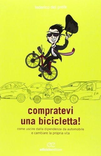 Compratevi una bicicletta! Come uscire dalla dipendenza da automobile e cambiare la propria vita por Federico Del Prete