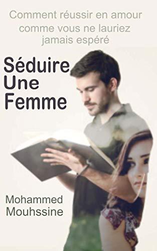 Séduire Une Femme: Comment réussir en amour comme vous ne l'auriez jamais espéré par Mohammed Mouhssine