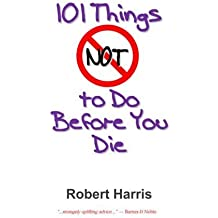 101 Things NOT to Do Before You Die by Robert Harris (2014-05-01)