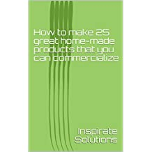 How to make 25 great home-made products that you can commercialize (English Edition)