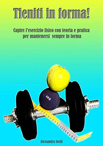 Tieniti in forma!: Capire l'esercizio fisico con teoria e pratica per mantenersi sempre in forma