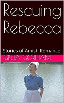 Rescuing Rebecca: Stories of Amish Romance (English Edition) de [Gorham, Greta]