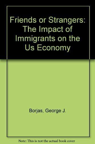 Friends or Strangers: The Impact of Immigrants on the U.S. Economy by George J. Borjas (1991-06-03)