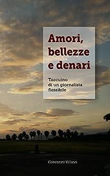Amori, bellezze e denari: taccuino di un giornalista flessibile di [Villino, Giovanni]